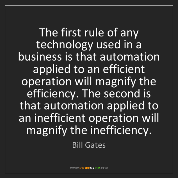 Bill Gates: The first rule of any technology used in a business is...