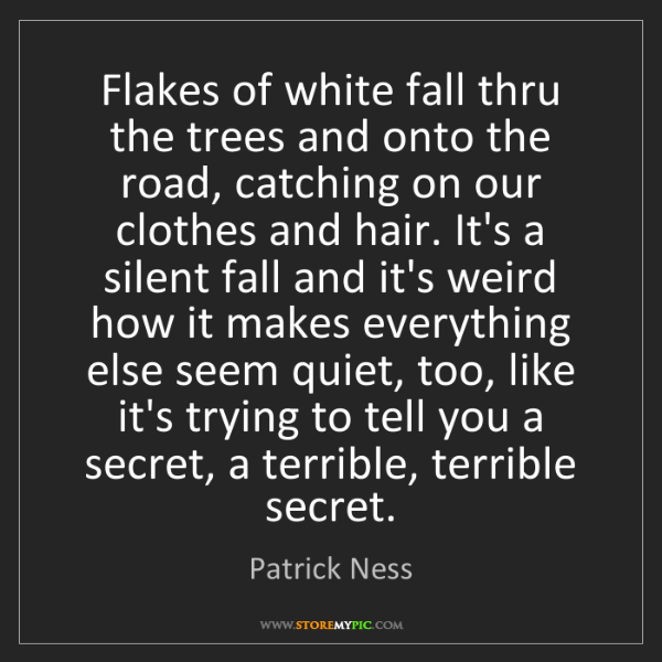 Patrick Ness: Flakes of white fall thru the trees and onto the road,...