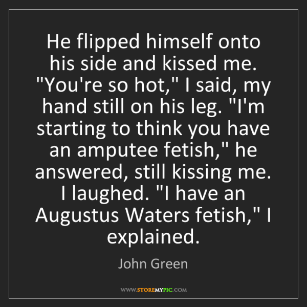 """John Green: He flipped himself onto his side and kissed me. """"You're..."""