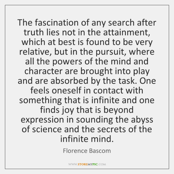 The fascination of any search after truth lies not in the attainment, ...