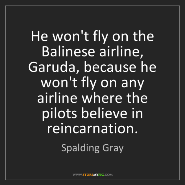 Spalding Gray: He won't fly on the Balinese airline, Garuda, because...