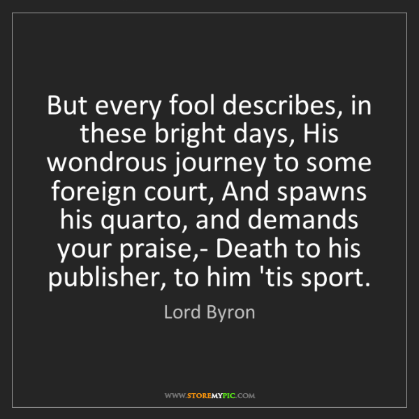 Lord Byron: But every fool describes, in these bright days, His wondrous...