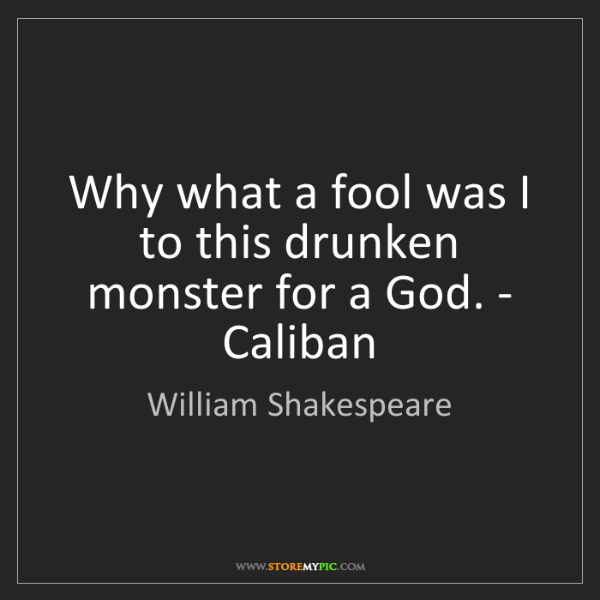 William Shakespeare: Why what a fool was I to this drunken monster for a God....