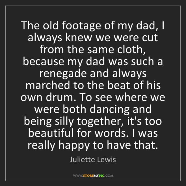 Juliette Lewis: The old footage of my dad, I always knew we were cut...
