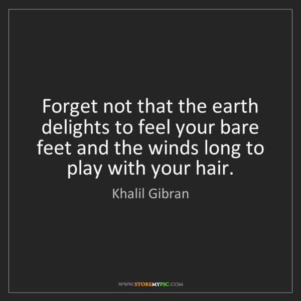 Khalil Gibran: Forget not that the earth delights to feel your bare...