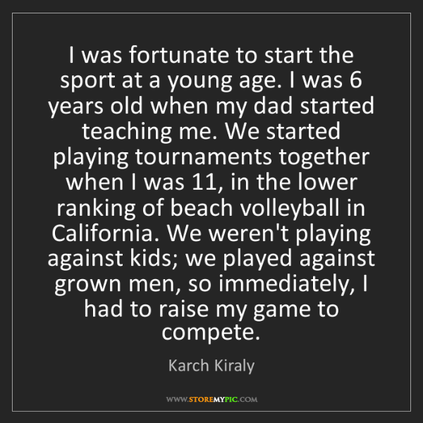 Karch Kiraly: I was fortunate to start the sport at a young age. I...