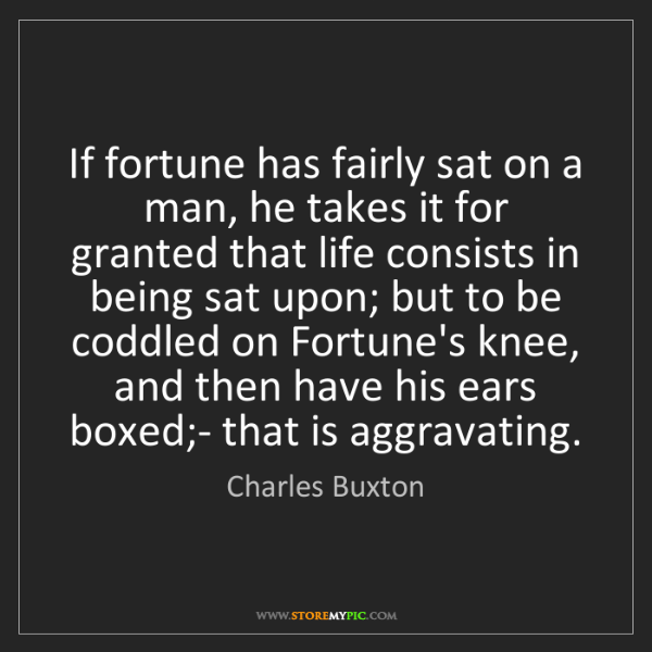 Charles Buxton: If fortune has fairly sat on a man, he takes it for granted...