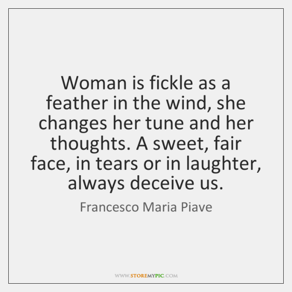Woman is fickle as a feather in the wind, she changes her ...