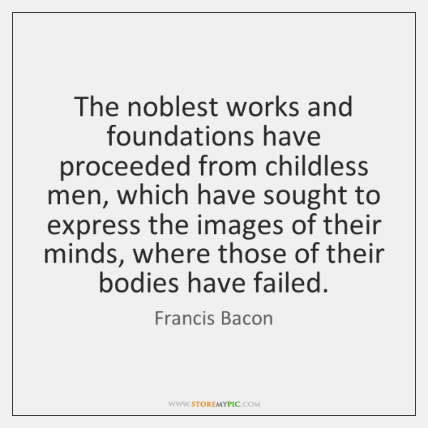 The noblest works and foundations have proceeded from childless men, which have ...