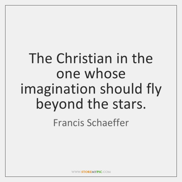 The Christian in the one whose imagination should fly beyond the stars.