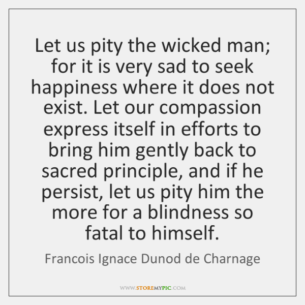 Let us pity the wicked man; for it is very sad to ...