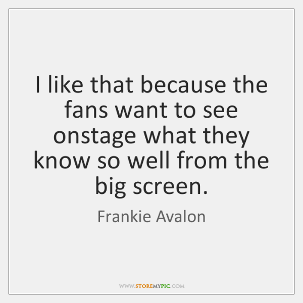 I like that because the fans want to see onstage what they ...