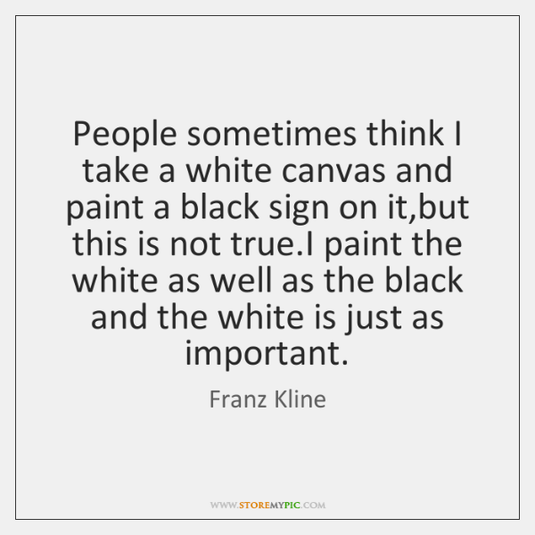 People sometimes think I take a white canvas and paint a black ...