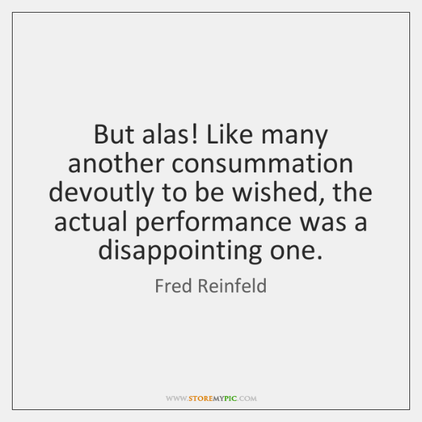 But alas! Like many another consummation devoutly to be wished, the actual ...