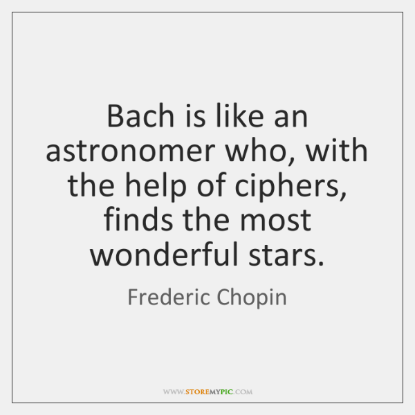Bach is like an astronomer who, with the help of ciphers, finds ...