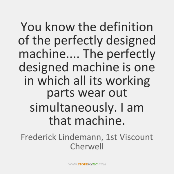 You know the definition of the perfectly designed machine.... The perfectly designed ...