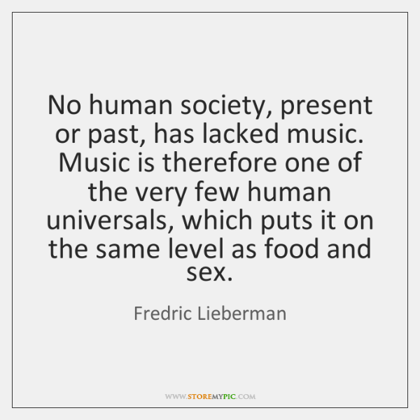 No human society, present or past, has lacked music. Music is therefore ...