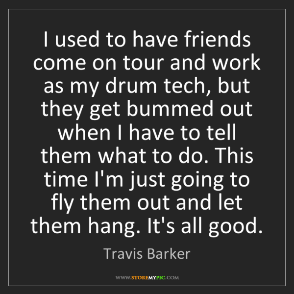 Travis Barker: I used to have friends come on tour and work as my drum...