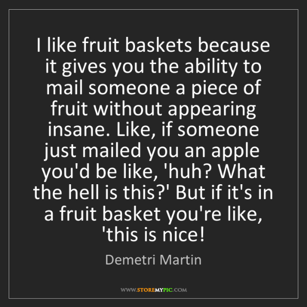Demetri Martin: I like fruit baskets because it gives you the ability...