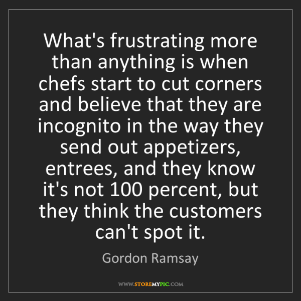 Gordon Ramsay: What's frustrating more than anything is when chefs start...