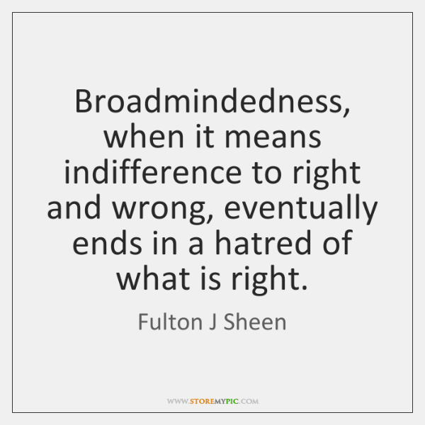 Broadmindedness, when it means indifference to right and wrong, eventually ends in ...