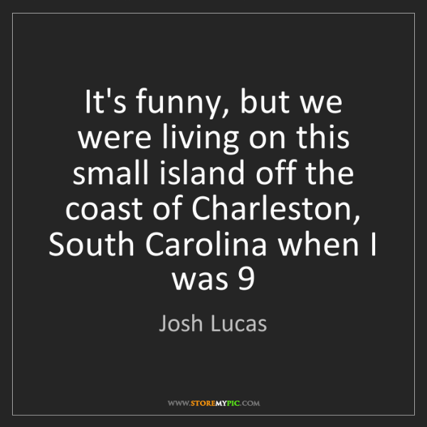 Josh Lucas: It's funny, but we were living on this small island off...