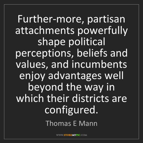 Thomas E Mann: Further-more, partisan attachments powerfully shape political...