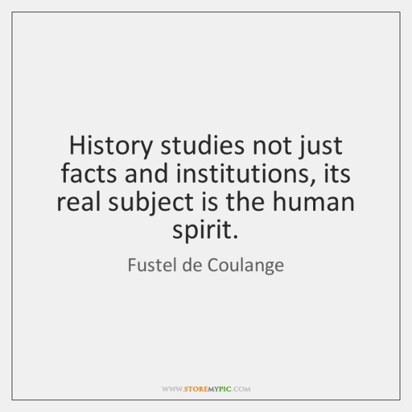 History studies not just facts and institutions, its real subject is the ...