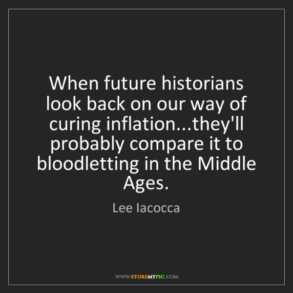 Lee Iacocca: When future historians look back on our way of curing...
