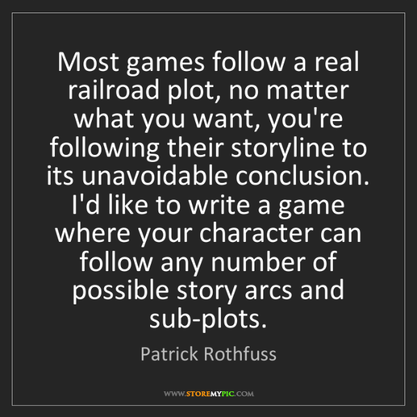 Patrick Rothfuss: Most games follow a real railroad plot, no matter what...