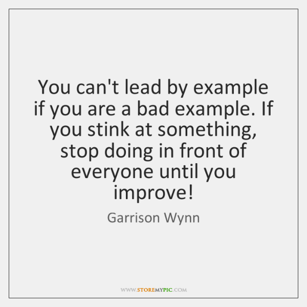 You can't lead by example if you are a bad example. If ...