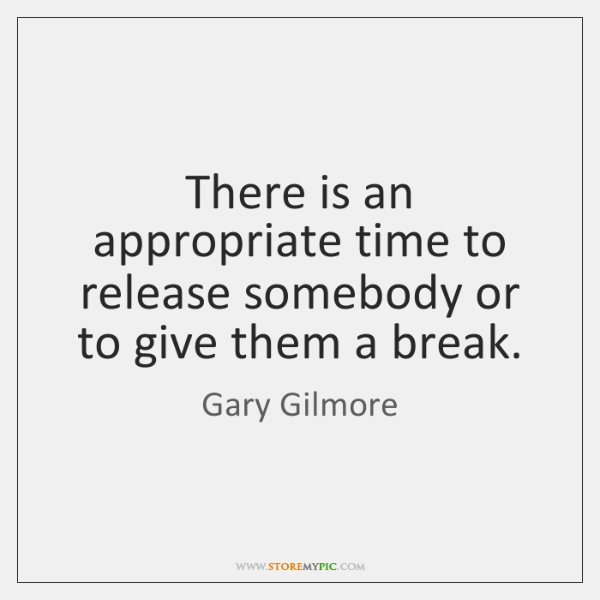 There is an appropriate time to release somebody or to give them ...