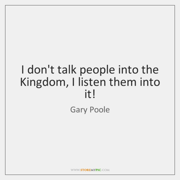 I don't talk people into the Kingdom, I listen them into it!