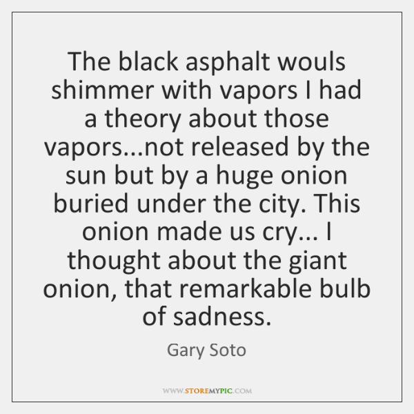 The black asphalt wouls shimmer with vapors I had a theory about ...