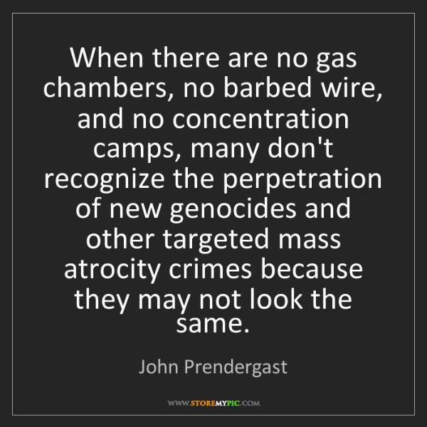 John Prendergast: When there are no gas chambers, no barbed wire, and no...