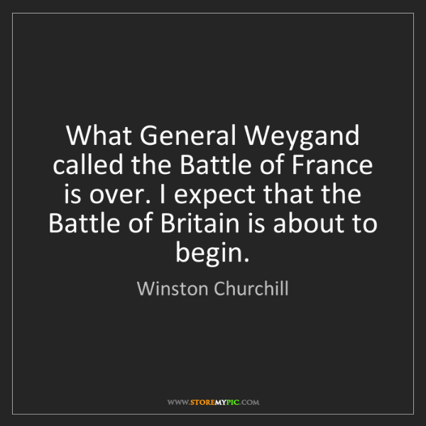 Winston Churchill: What General Weygand called the Battle of France is over....
