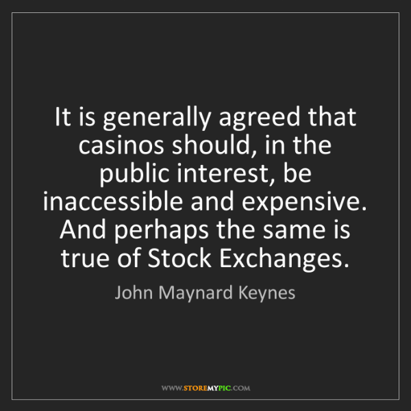 John Maynard Keynes: It is generally agreed that casinos should, in the public...