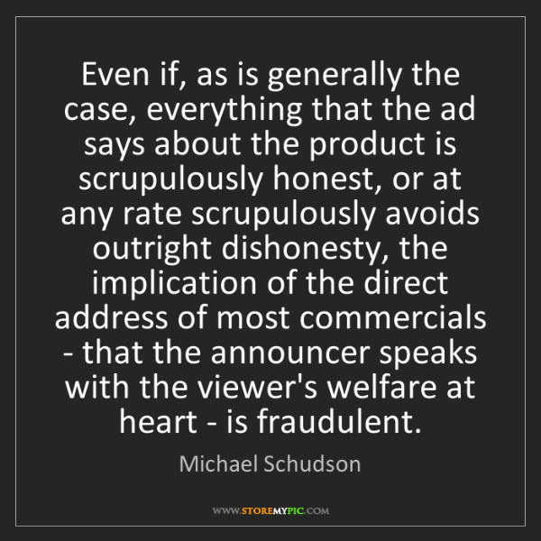 Michael Schudson: Even if, as is generally the case, everything that the...
