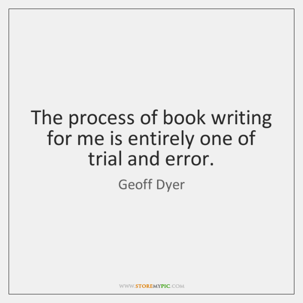 The process of book writing for me is entirely one of trial ...