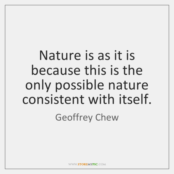 Nature is as it is because this is the only possible nature ...