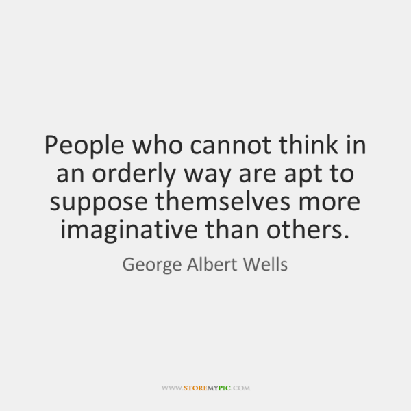 People who cannot think in an orderly way are apt to suppose ...