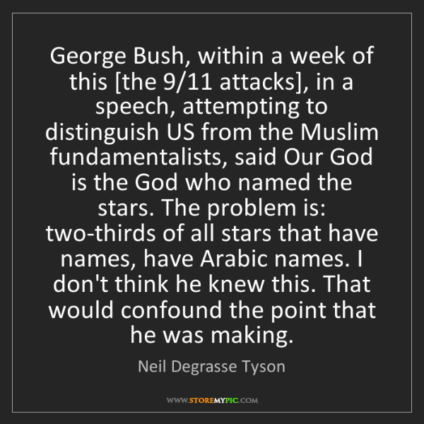 Neil Degrasse Tyson: George Bush, within a week of this [the 9/11 attacks],...