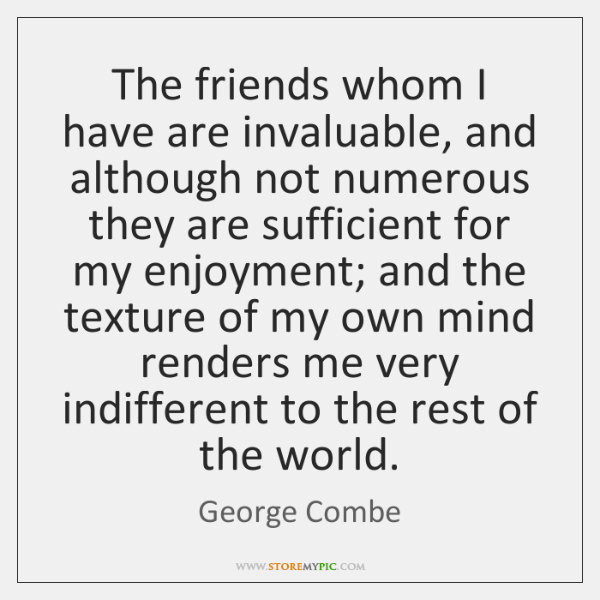 The friends whom I have are invaluable, and although not numerous they ...