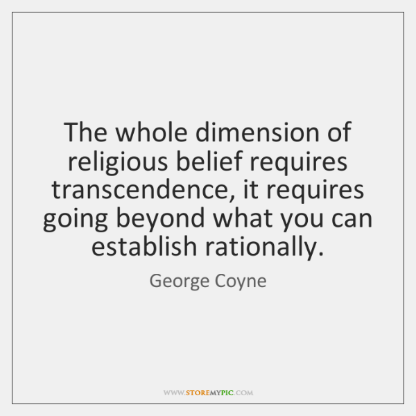 The whole dimension of religious belief requires transcendence, it requires going beyond ...
