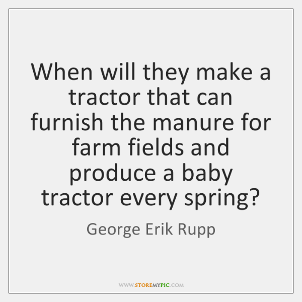 When will they make a tractor that can furnish the manure for ...