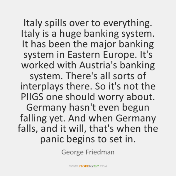 Italy spills over to everything. Italy is a huge banking system. It ...