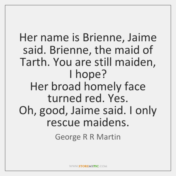 Her name is Brienne, Jaime said. Brienne, the maid of Tarth. You ...