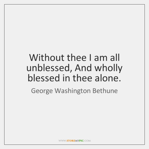Without thee I am all unblessed, And wholly blessed in thee alone.