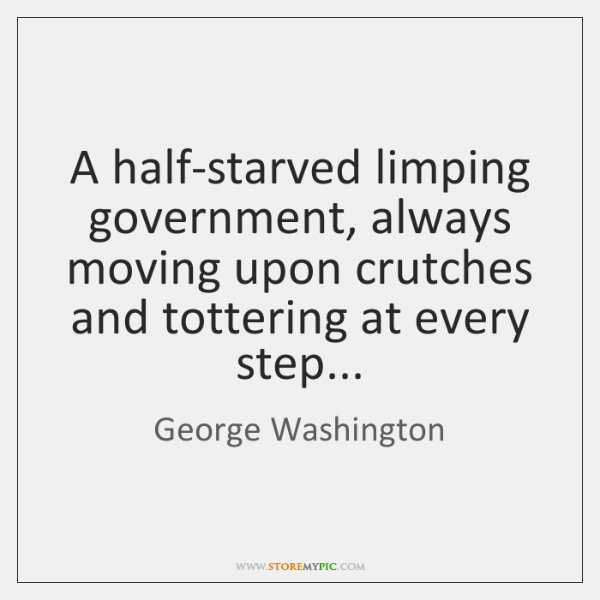 A half-starved limping government, always moving upon crutches and tottering at every ...
