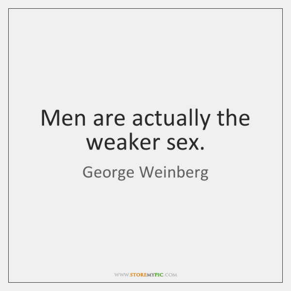 Men are actually the weaker sex.